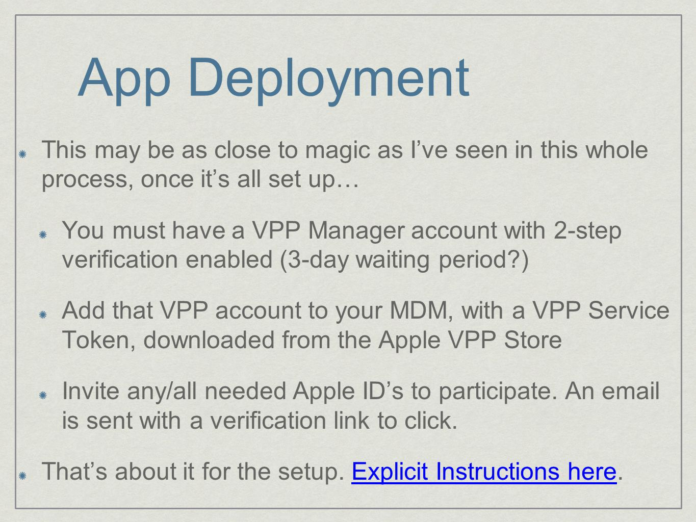App Deployment This may be as close to magic as I've seen in this whole process, once it's all set up… You must have a VPP Manager account with 2-step verification enabled (3-day waiting period ) Add that VPP account to your MDM, with a VPP Service Token, downloaded from the Apple VPP Store Invite any/all needed Apple ID's to participate.