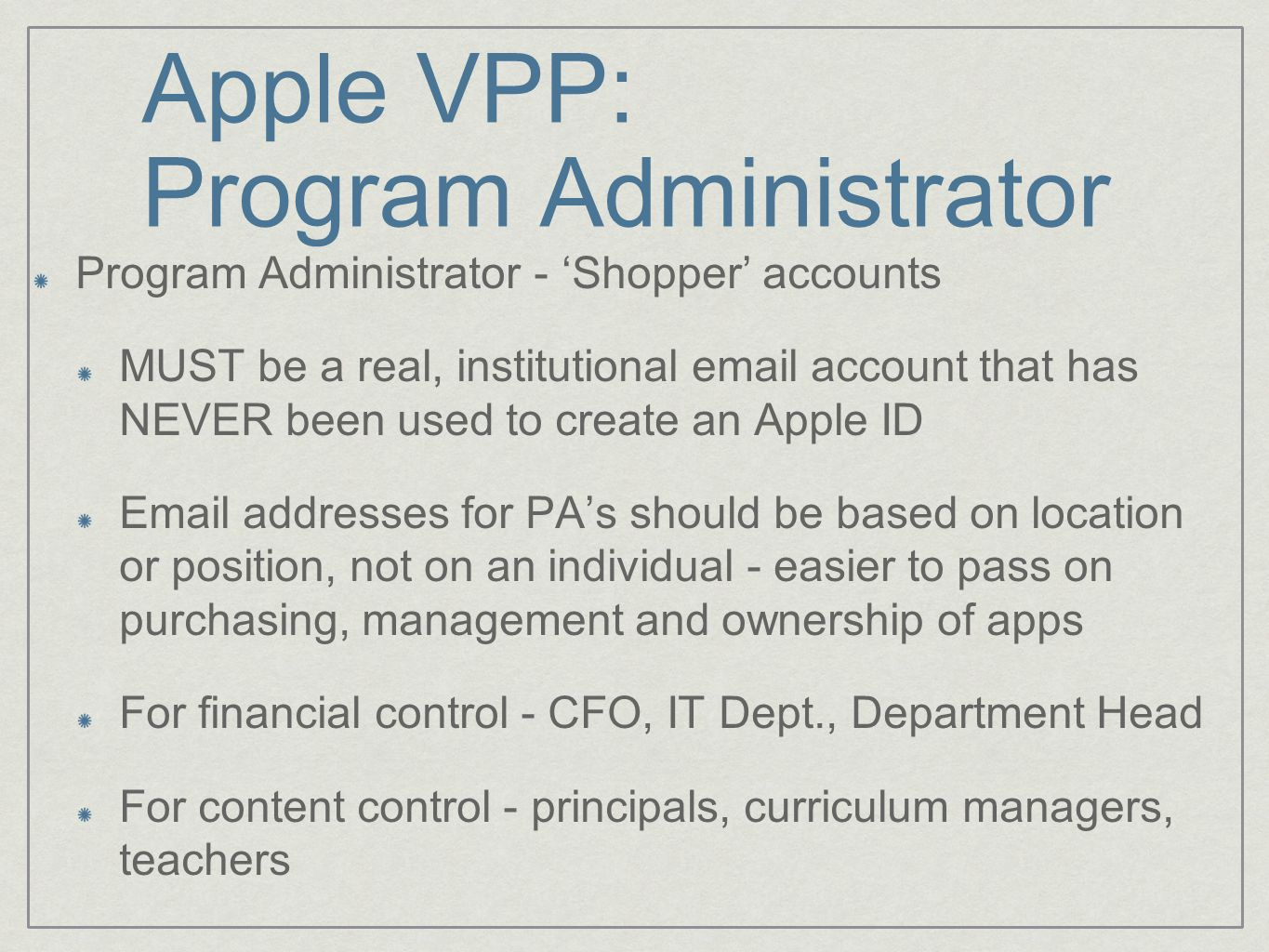 Apple VPP: Program Administrator Program Administrator - 'Shopper' accounts MUST be a real, institutional email account that has NEVER been used to create an Apple ID Email addresses for PA's should be based on location or position, not on an individual - easier to pass on purchasing, management and ownership of apps For financial control - CFO, IT Dept., Department Head For content control - principals, curriculum managers, teachers