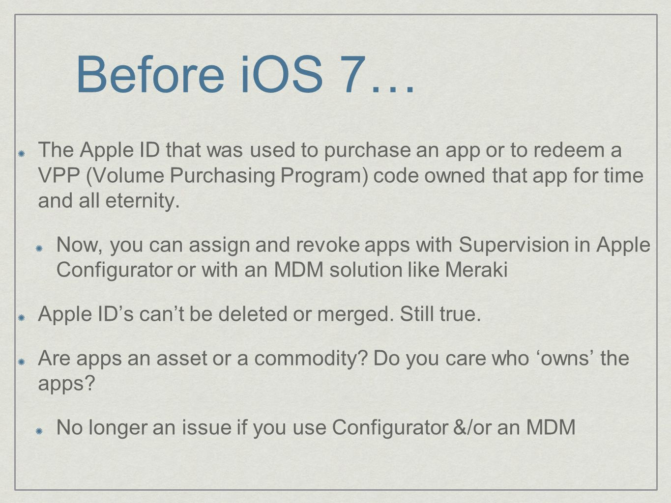 Before iOS 7… The Apple ID that was used to purchase an app or to redeem a VPP (Volume Purchasing Program) code owned that app for time and all eternity.