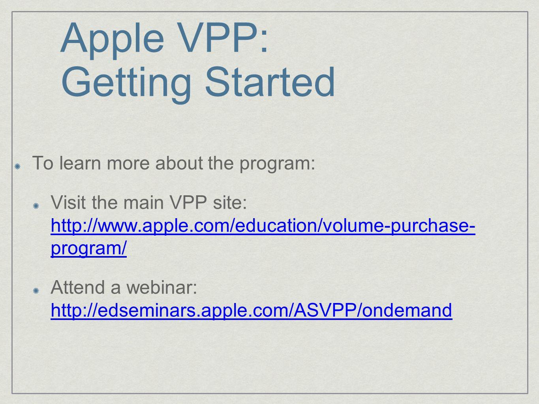 Apple VPP: Getting Started To learn more about the program: Visit the main VPP site: http://www.apple.com/education/volume-purchase- program/ http://www.apple.com/education/volume-purchase- program/ Attend a webinar: http://edseminars.apple.com/ASVPP/ondemand http://edseminars.apple.com/ASVPP/ondemand