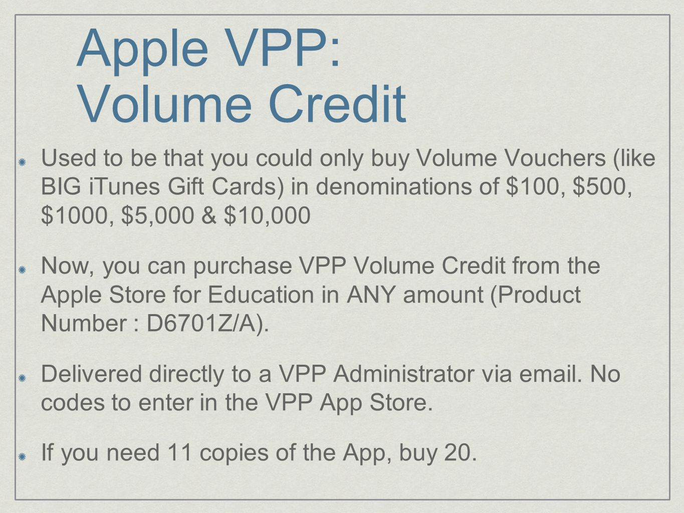 Apple VPP: Volume Credit Used to be that you could only buy Volume Vouchers (like BIG iTunes Gift Cards) in denominations of $100, $500, $1000, $5,000 & $10,000 Now, you can purchase VPP Volume Credit from the Apple Store for Education in ANY amount (Product Number : D6701Z/A).
