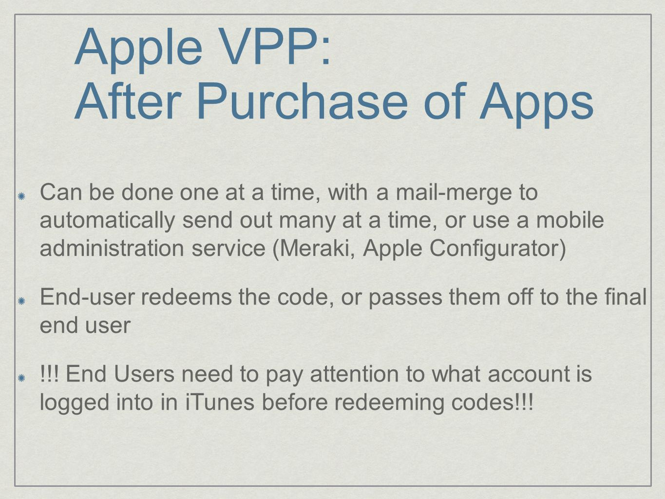 Apple VPP: After Purchase of Apps Can be done one at a time, with a mail-merge to automatically send out many at a time, or use a mobile administration service (Meraki, Apple Configurator) End-user redeems the code, or passes them off to the final end user !!.