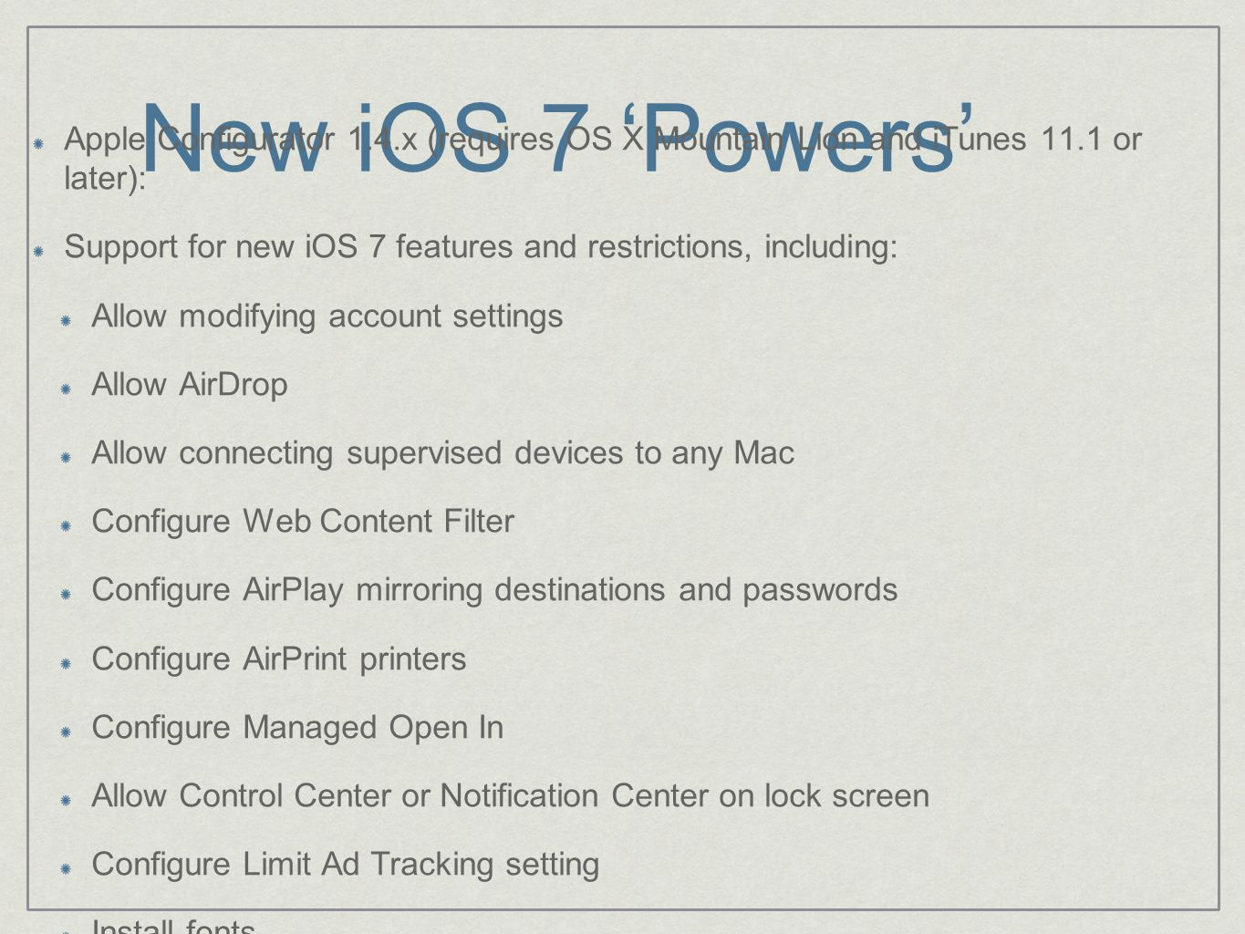 New iOS 7 'Powers' Apple Configurator 1.4.x (requires OS X Mountain Lion and iTunes 11.1 or later): Support for new iOS 7 features and restrictions, including: Allow modifying account settings Allow AirDrop Allow connecting supervised devices to any Mac Configure Web Content Filter Configure AirPlay mirroring destinations and passwords Configure AirPrint printers Configure Managed Open In Allow Control Center or Notification Center on lock screen Configure Limit Ad Tracking setting Install fonts