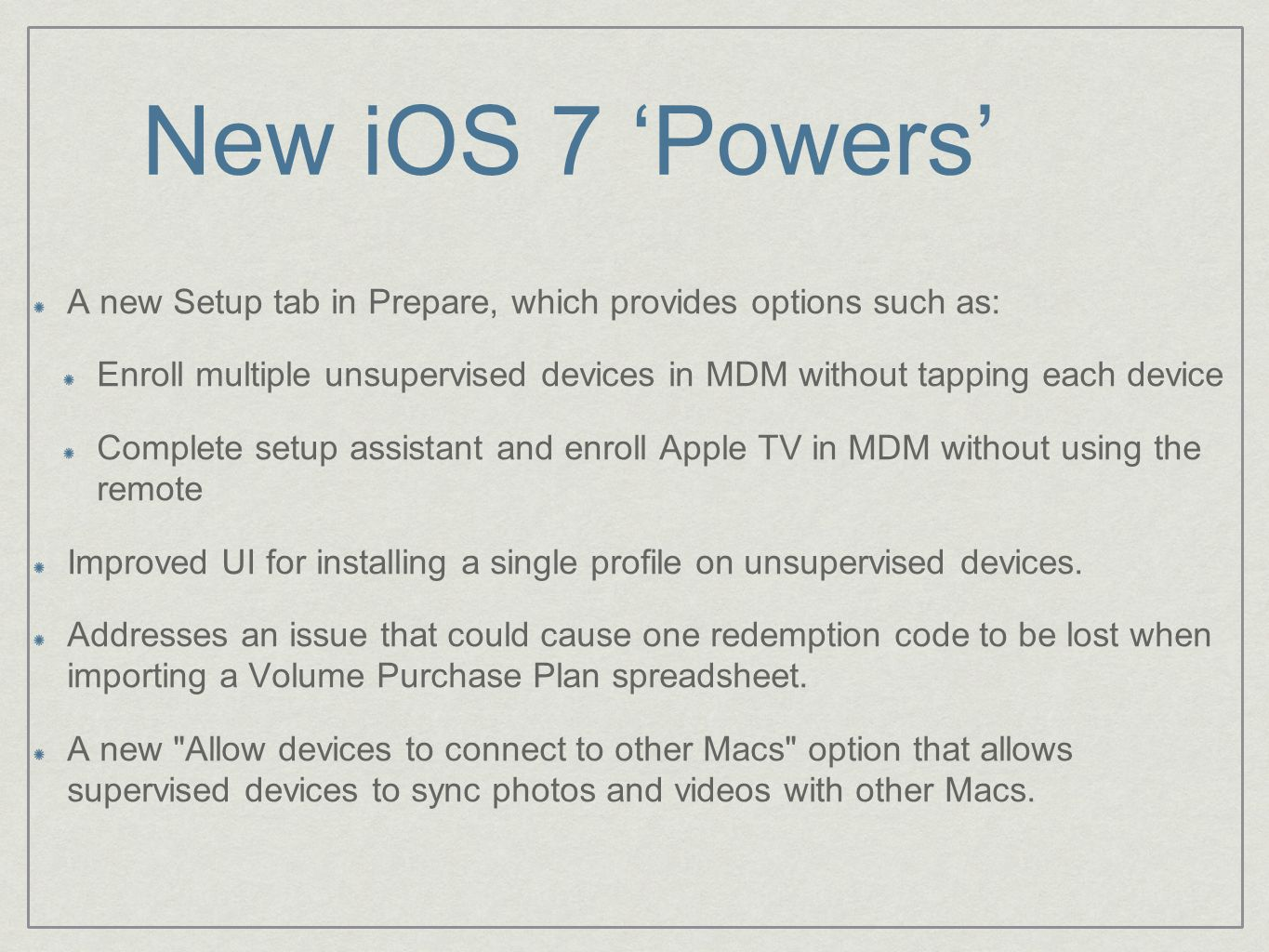 New iOS 7 'Powers' A new Setup tab in Prepare, which provides options such as: Enroll multiple unsupervised devices in MDM without tapping each device Complete setup assistant and enroll Apple TV in MDM without using the remote Improved UI for installing a single profile on unsupervised devices.