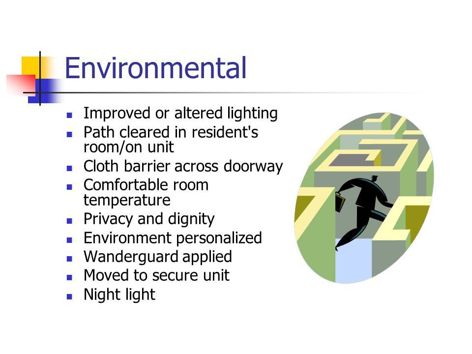 Environmental Improved or altered lighting Path cleared in resident s room/on unit Cloth barrier across doorway Comfortable room temperature Privacy and dignity Environment personalized Wanderguard applied Moved to secure unit Night light