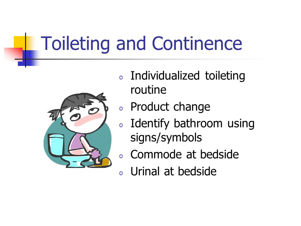 Toileting and Continence o Individualized toileting routine o Product change o Identify bathroom using signs/symbols o Commode at bedside o Urinal at bedside