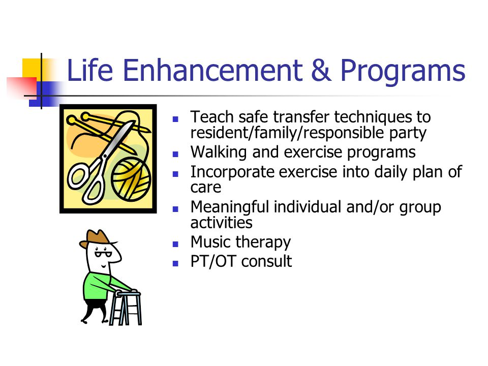 Life Enhancement & Programs Teach safe transfer techniques to resident/family/responsible party Walking and exercise programs Incorporate exercise into daily plan of care Meaningful individual and/or group activities Music therapy PT/OT consult