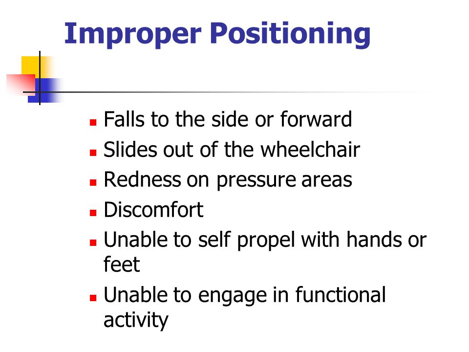 Improper Positioning Falls to the side or forward Slides out of the wheelchair Redness on pressure areas Discomfort Unable to self propel with hands or feet Unable to engage in functional activity