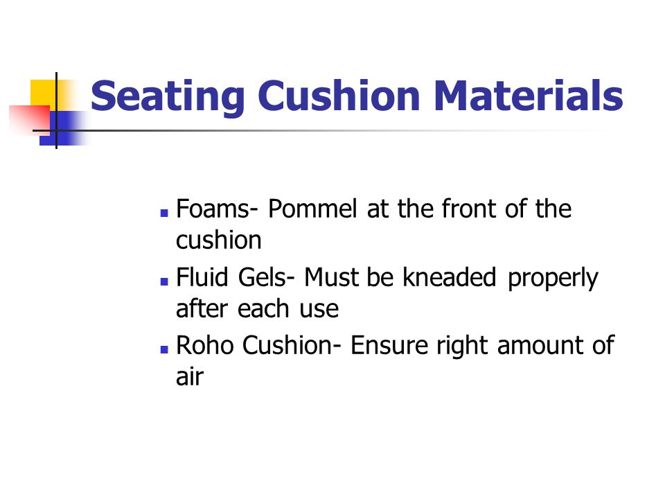 Seating Cushion Materials Foams- Pommel at the front of the cushion Fluid Gels- Must be kneaded properly after each use Roho Cushion- Ensure right amount of air