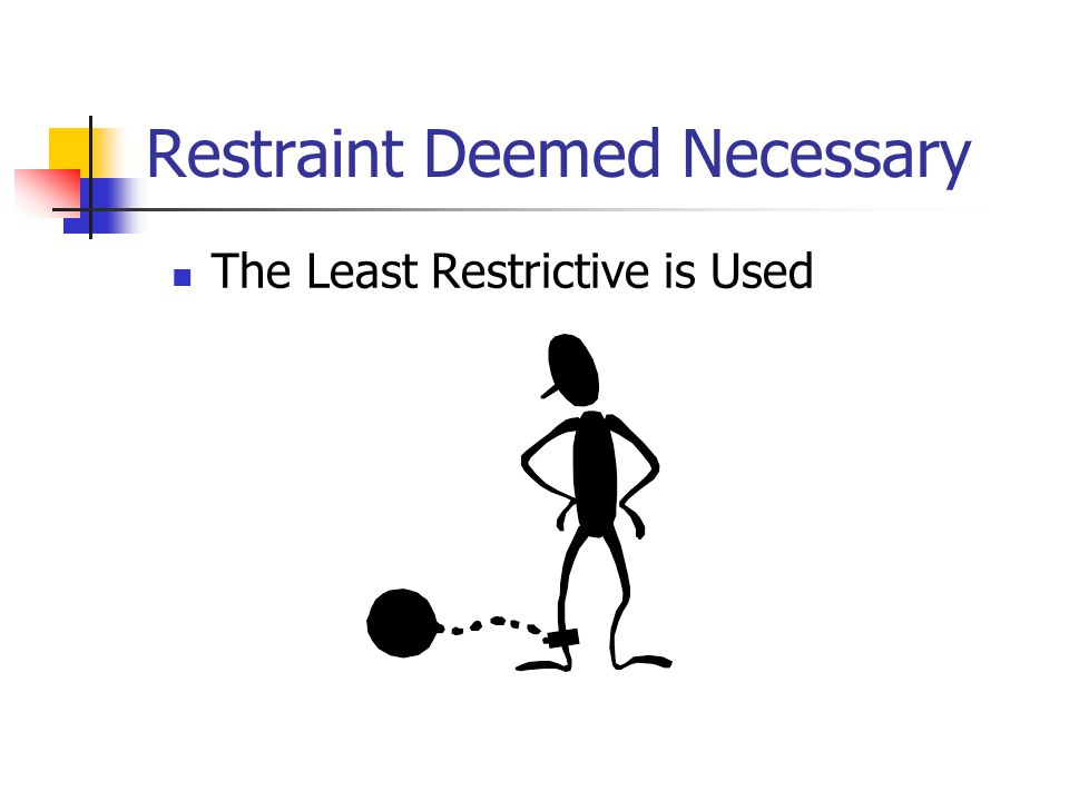 Restraint Deemed Necessary The Least Restrictive is Used