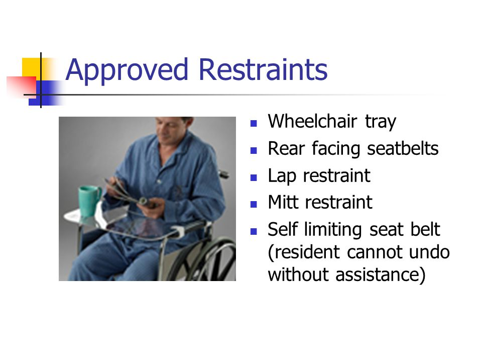 Approved Restraints Wheelchair tray Rear facing seatbelts Lap restraint Mitt restraint Self limiting seat belt (resident cannot undo without assistance)