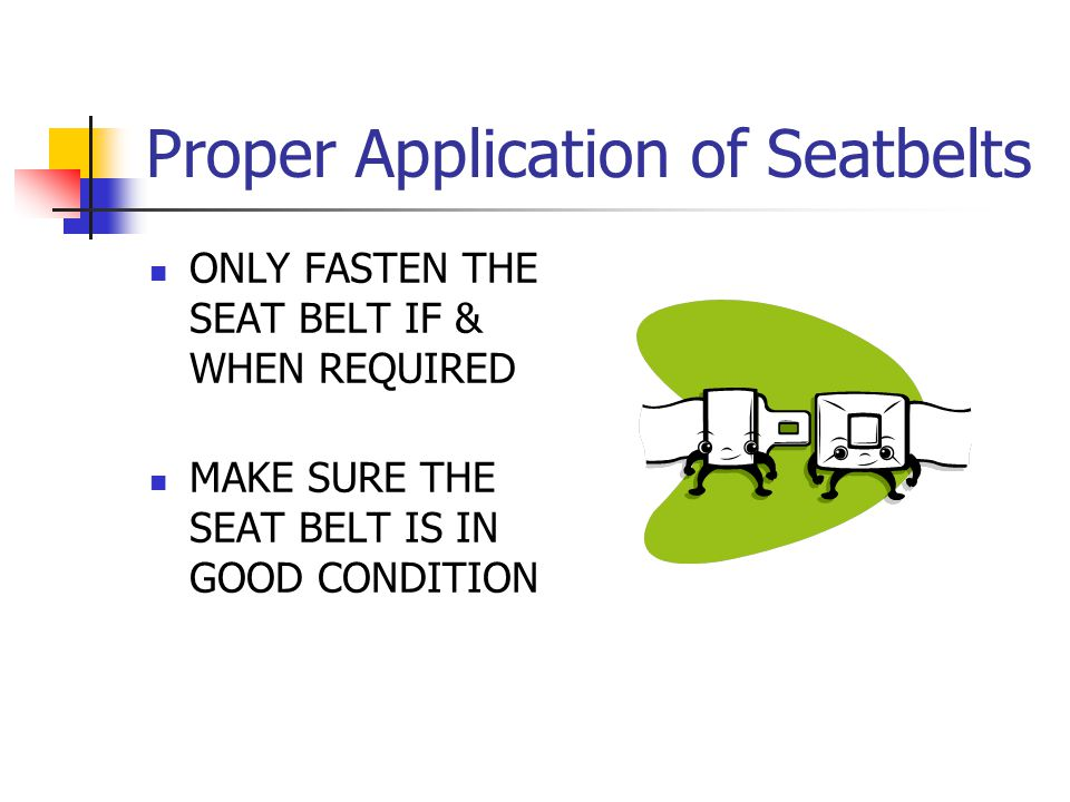 Proper Application of Seatbelts ONLY FASTEN THE SEAT BELT IF & WHEN REQUIRED MAKE SURE THE SEAT BELT IS IN GOOD CONDITION