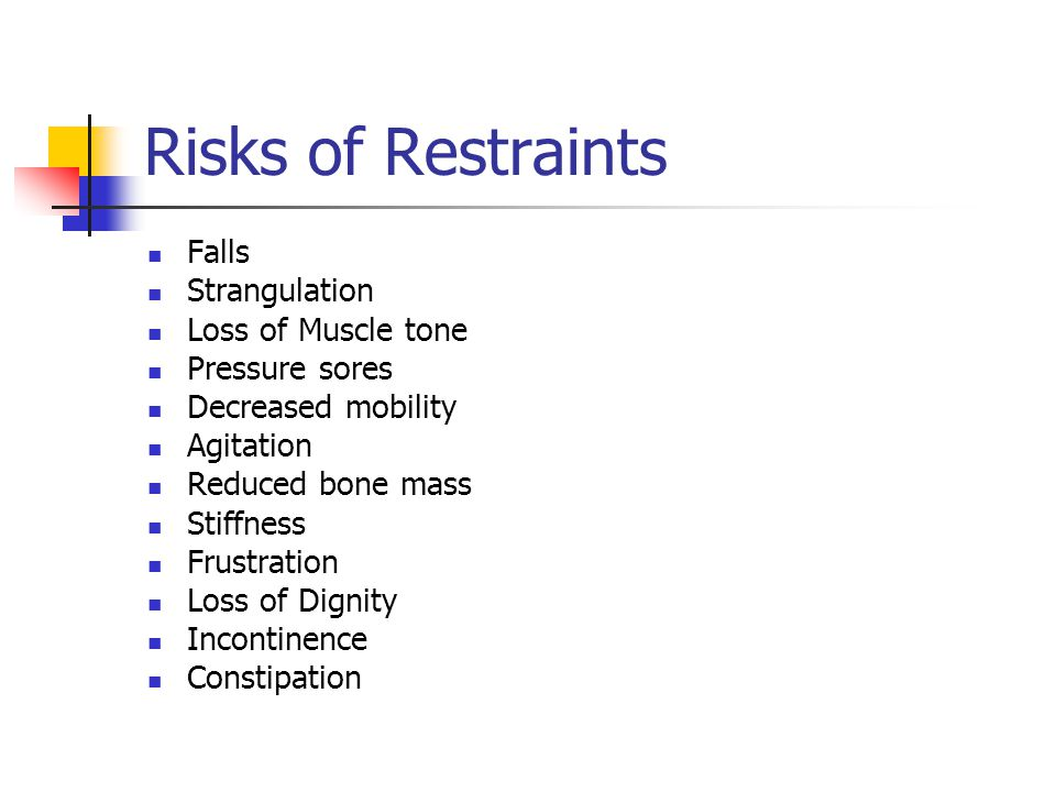 Risks of Restraints Falls Strangulation Loss of Muscle tone Pressure sores Decreased mobility Agitation Reduced bone mass Stiffness Frustration Loss of Dignity Incontinence Constipation