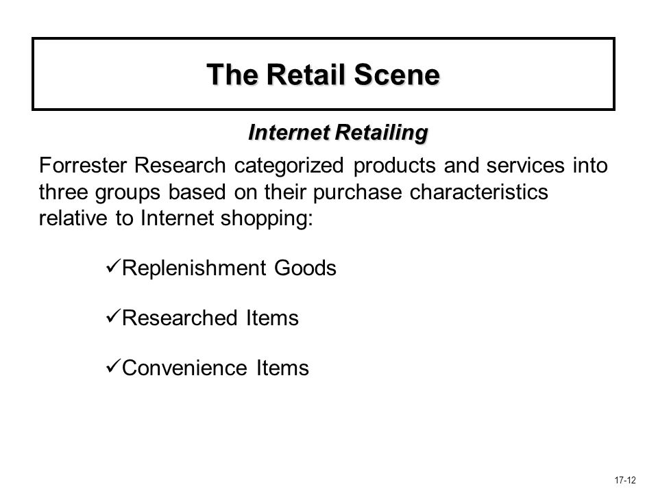 17-12 The Retail Scene Forrester Research categorized products and services into three groups based on their purchase characteristics relative to Inte