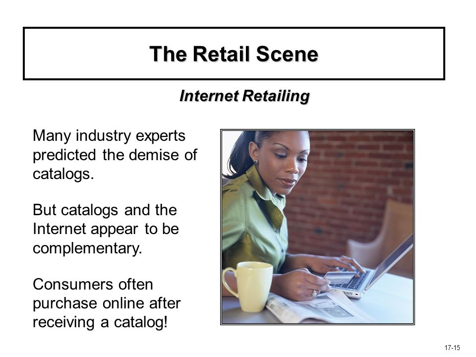 17-15 The Retail Scene Many industry experts predicted the demise of catalogs. But catalogs and the Internet appear to be complementary. Consumers oft