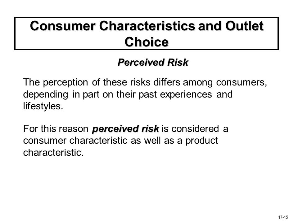 17-45 Consumer Characteristics and Outlet Choice Perceived Risk The perception of these risks differs among consumers, depending in part on their past