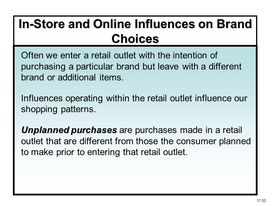 17-50 In-Store and Online Influences on Brand Choices Often we enter a retail outlet with the intention of purchasing a particular brand but leave wit