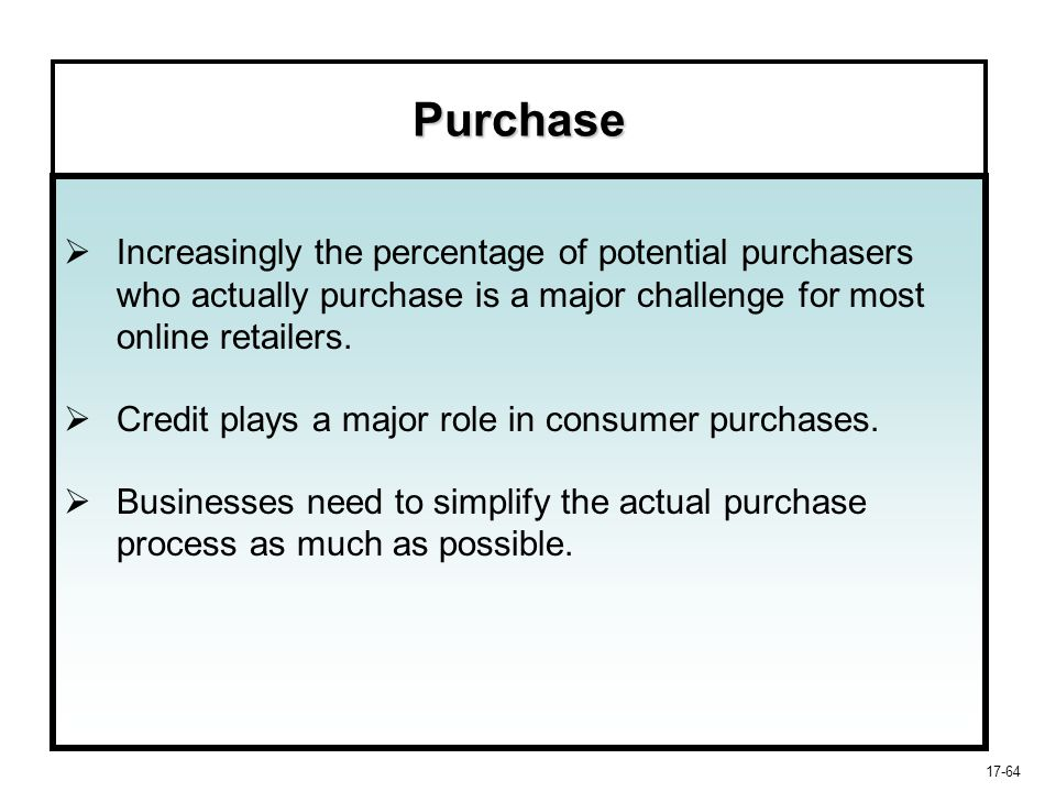 17-64 Purchase   Increasingly the percentage of potential purchasers who actually purchase is a major challenge for most online retailers.   Credi