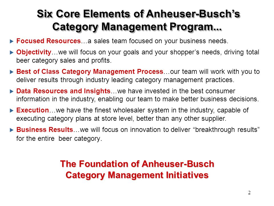Anheuser-Busch Team Resources An Anheuser-Busch Team, Ready to Address Your Beer Category Needs Retail Customers Retail Marketing Wholesaler Organization Information Technology Category Space Manager IRI, Spectra & ACNielsen On-Sites Geo Marketing Key Account Manager Marketing & Consumer Research Managers Micromarketing Business Analysts Sales Director/ Team Leader Electronic Commerce Senior Management Category Managers Cross Functional Department Managers