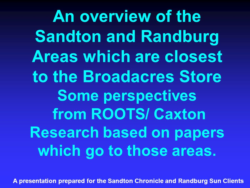 An overview of the Sandton and Randburg Areas which are closest to the Broadacres Store Some perspectives from ROOTS/ Caxton Research based on papers which go to those areas.