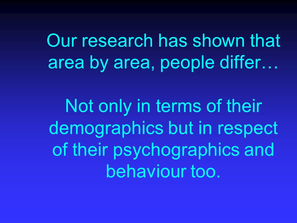 Our research has shown that area by area, people differ… Not only in terms of their demographics but in respect of their psychographics and behaviour too.