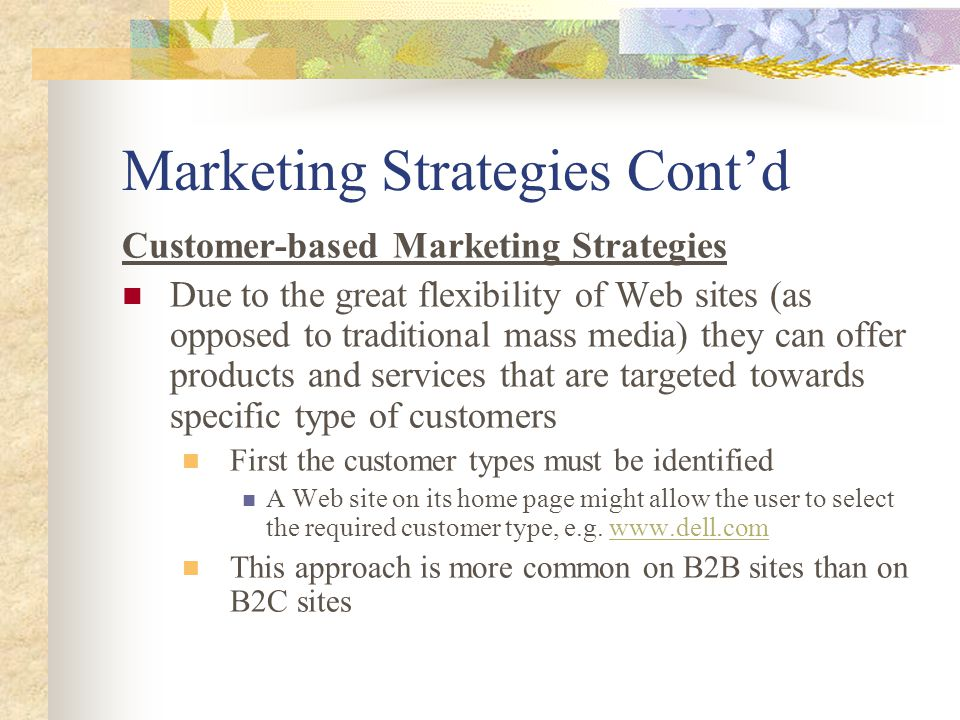Marketing Strategies Cont'd Customer-based Marketing Strategies Due to the great flexibility of Web sites (as opposed to traditional mass media) they can offer products and services that are targeted towards specific type of customers First the customer types must be identified A Web site on its home page might allow the user to select the required customer type, e.g.