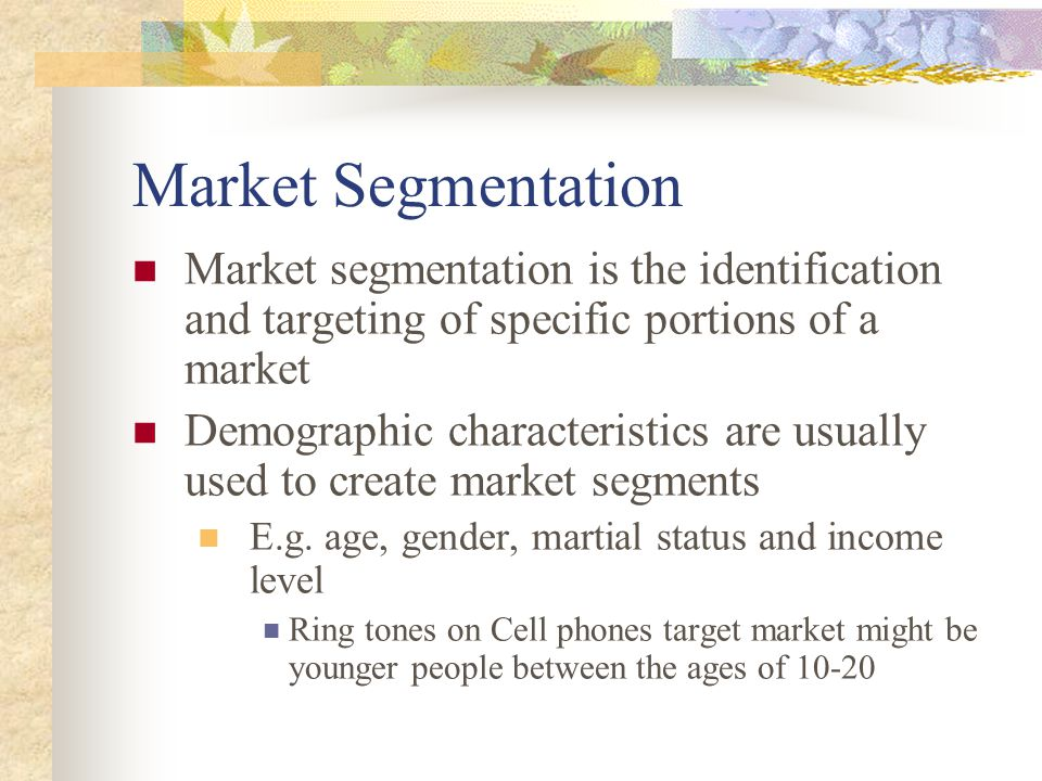 Market Segmentation Market segmentation is the identification and targeting of specific portions of a market Demographic characteristics are usually used to create market segments E.g.