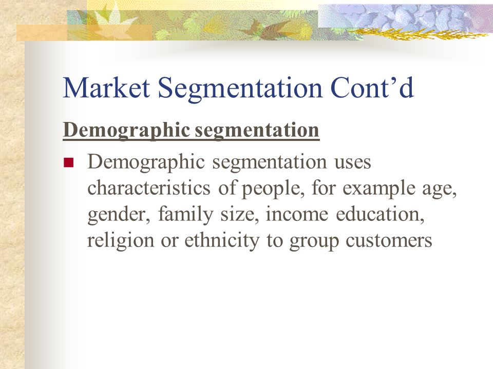Market Segmentation Cont'd Demographic segmentation Demographic segmentation uses characteristics of people, for example age, gender, family size, income education, religion or ethnicity to group customers