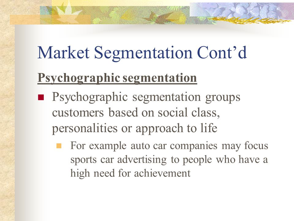 Market Segmentation Cont'd Psychographic segmentation Psychographic segmentation groups customers based on social class, personalities or approach to life For example auto car companies may focus sports car advertising to people who have a high need for achievement