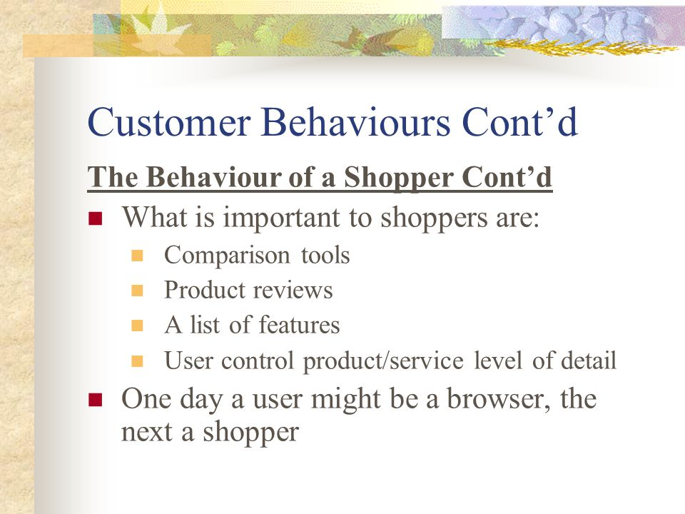 Customer Behaviours Cont'd The Behaviour of a Shopper Cont'd What is important to shoppers are: Comparison tools Product reviews A list of features User control product/service level of detail One day a user might be a browser, the next a shopper