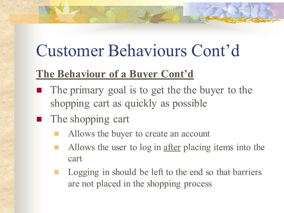 Customer Behaviours Cont'd The Behaviour of a Buyer Cont'd The primary goal is to get the the buyer to the shopping cart as quickly as possible The shopping cart Allows the buyer to create an account Allows the user to log in after placing items into the cart Logging in should be left to the end so that barriers are not placed in the shopping process