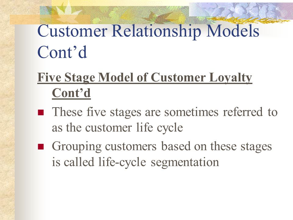 Customer Relationship Models Cont'd Five Stage Model of Customer Loyalty Cont'd These five stages are sometimes referred to as the customer life cycle Grouping customers based on these stages is called life-cycle segmentation