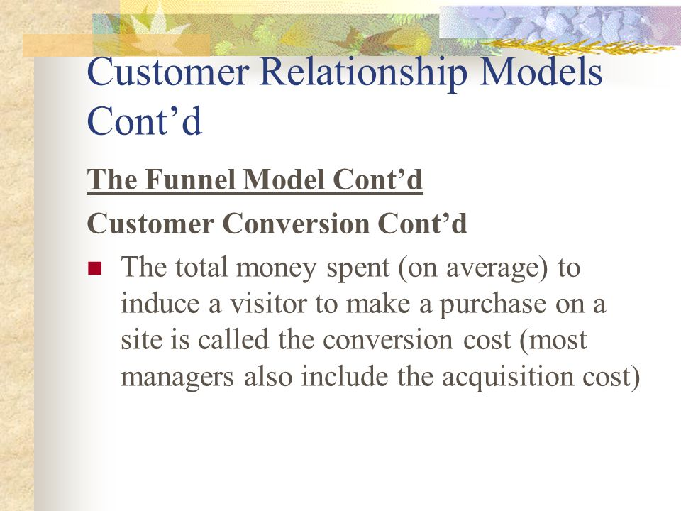Customer Relationship Models Cont'd The Funnel Model Cont'd Customer Conversion Cont'd The total money spent (on average) to induce a visitor to make a purchase on a site is called the conversion cost (most managers also include the acquisition cost)