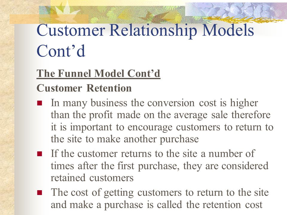 Customer Relationship Models Cont'd The Funnel Model Cont'd Customer Retention In many business the conversion cost is higher than the profit made on the average sale therefore it is important to encourage customers to return to the site to make another purchase If the customer returns to the site a number of times after the first purchase, they are considered retained customers The cost of getting customers to return to the site and make a purchase is called the retention cost