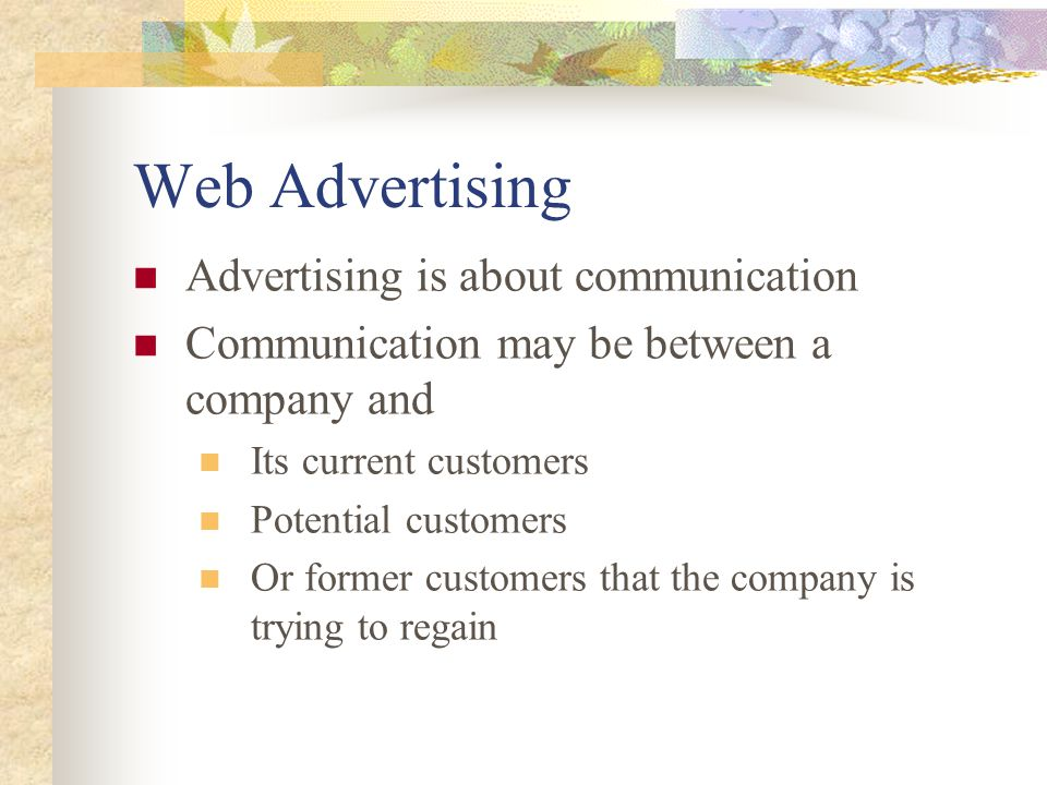 Web Advertising Advertising is about communication Communication may be between a company and Its current customers Potential customers Or former customers that the company is trying to regain