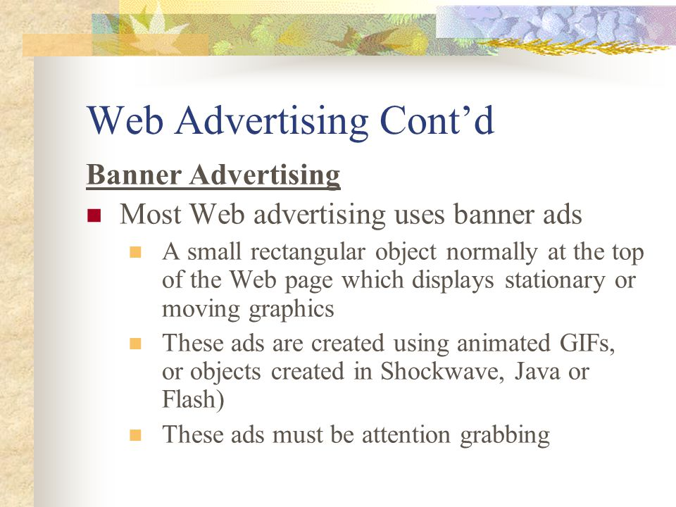 Web Advertising Cont'd Banner Advertising Most Web advertising uses banner ads A small rectangular object normally at the top of the Web page which displays stationary or moving graphics These ads are created using animated GIFs, or objects created in Shockwave, Java or Flash) These ads must be attention grabbing