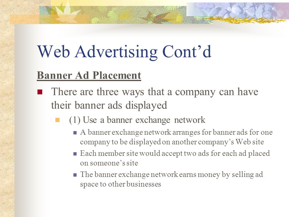 Web Advertising Cont'd Banner Ad Placement There are three ways that a company can have their banner ads displayed (1) Use a banner exchange network A banner exchange network arranges for banner ads for one company to be displayed on another company's Web site Each member site would accept two ads for each ad placed on someone's site The banner exchange network earns money by selling ad space to other businesses