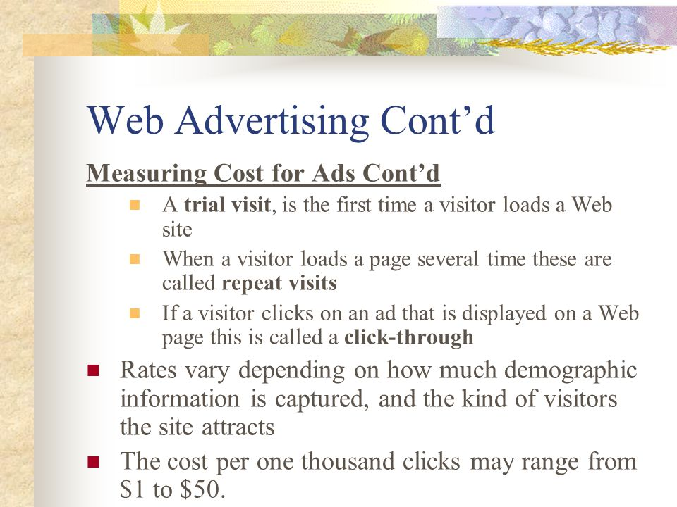 Web Advertising Cont'd Measuring Cost for Ads Cont'd A trial visit, is the first time a visitor loads a Web site When a visitor loads a page several time these are called repeat visits If a visitor clicks on an ad that is displayed on a Web page this is called a click-through Rates vary depending on how much demographic information is captured, and the kind of visitors the site attracts The cost per one thousand clicks may range from $1 to $50.
