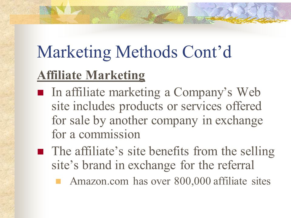 Marketing Methods Cont'd Affiliate Marketing In affiliate marketing a Company's Web site includes products or services offered for sale by another company in exchange for a commission The affiliate's site benefits from the selling site's brand in exchange for the referral Amazon.com has over 800,000 affiliate sites