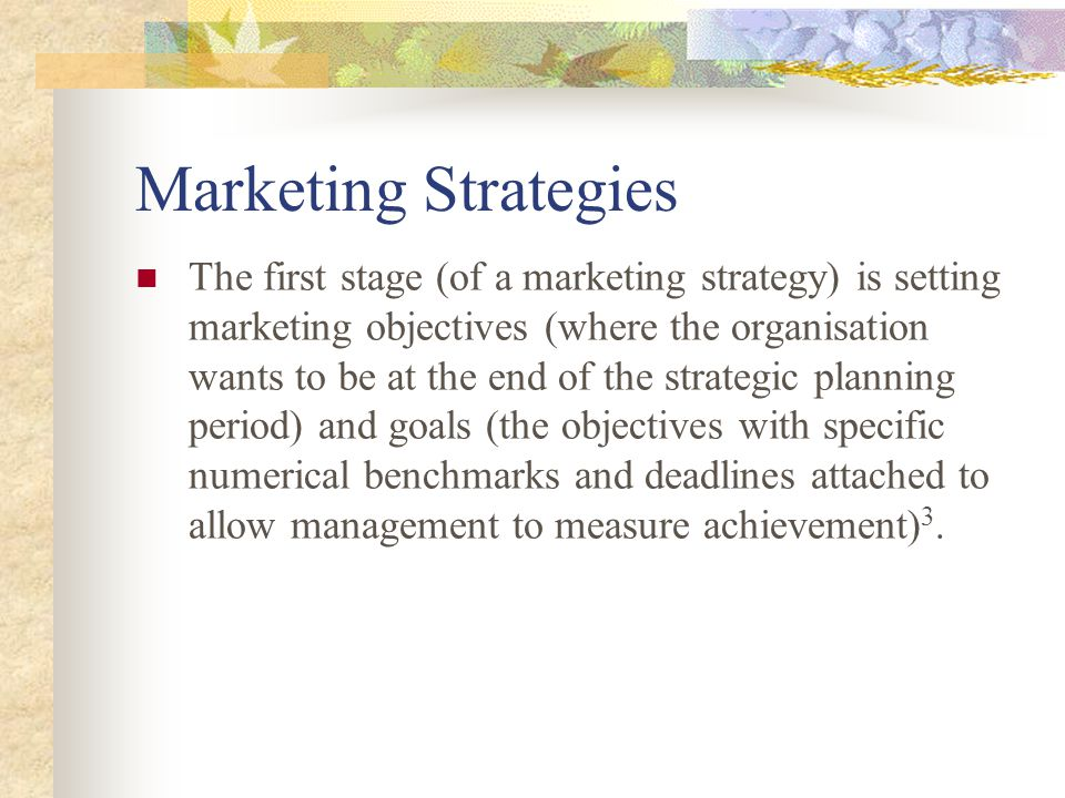 Marketing Strategies The first stage (of a marketing strategy) is setting marketing objectives (where the organisation wants to be at the end of the strategic planning period) and goals (the objectives with specific numerical benchmarks and deadlines attached to allow management to measure achievement) 3.