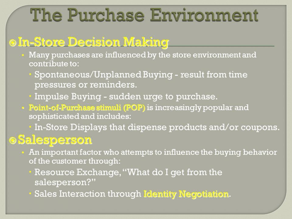  In-Store Decision Making Many purchases are influenced by the store environment and contribute to:  Spontaneous/Unplanned Buying - result from time pressures or reminders.