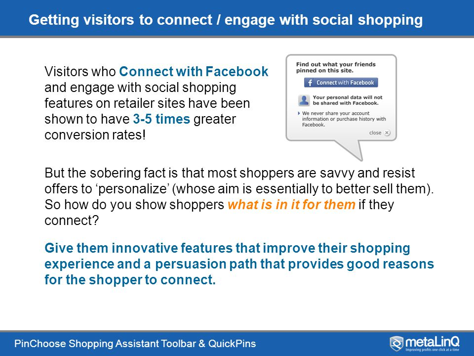PinChoose Shopping Assistant Toolbar & QuickPins Getting visitors to connect / engage with social shopping Visitors who Connect with Facebook and engage with social shopping features on retailer sites have been shown to have 3-5 times greater conversion rates.