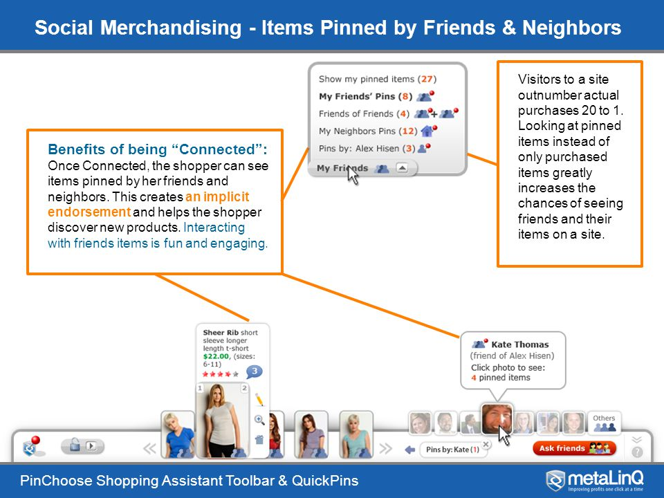 PinChoose Shopping Assistant Toolbar & QuickPins Social Merchandising - Items Pinned by Friends & Neighbors Benefits of being Connected : Once Connected, the shopper can see items pinned by her friends and neighbors.