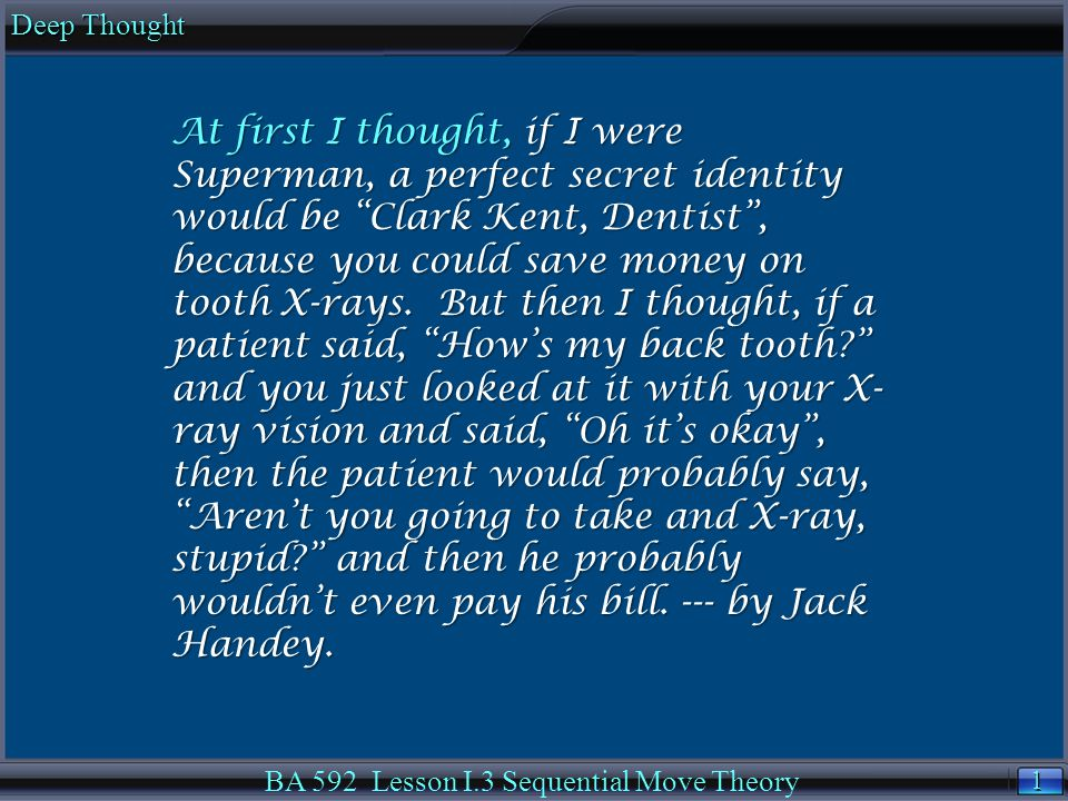 1 1 Deep Thought BA 592 Lesson I.3 Sequential Move Theory At first I thought, if I were Superman, a perfect secret identity would be Clark Kent, Dentist , because you could save money on tooth X-rays.