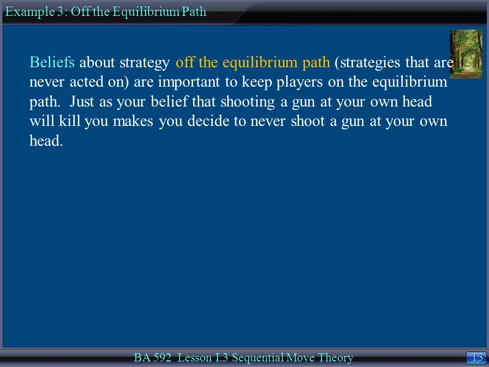 13 BA 592 Lesson I.3 Sequential Move Theory Beliefs Beliefs about strategy off the equilibrium path (strategies that are never acted on) are important to keep players on the equilibrium path.