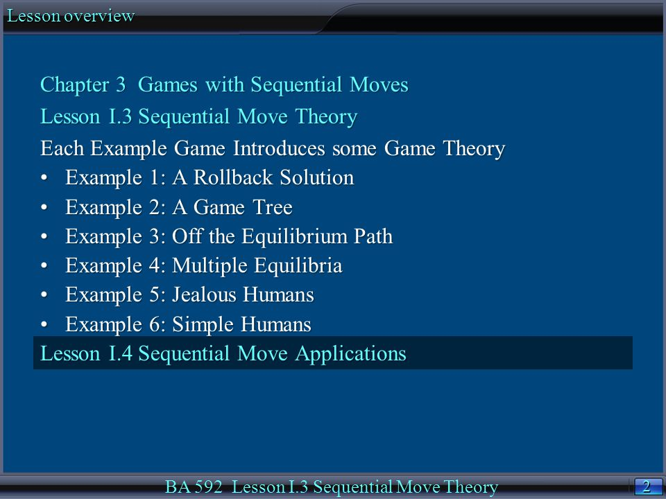 2 2 Lesson overview BA 592 Lesson I.3 Sequential Move Theory Chapter 3 Games with Sequential Moves Lesson I.3 Sequential Move Theory Each Example Game Introduces some Game Theory Example 1: A Rollback SolutionExample 1: A Rollback Solution Example 2: A Game TreeExample 2: A Game Tree Example 3: Off the Equilibrium PathExample 3: Off the Equilibrium Path Example 4: Multiple EquilibriaExample 4: Multiple Equilibria Example 5: Jealous HumansExample 5: Jealous Humans Example 6: Simple HumansExample 6: Simple Humans Lesson I.4 Sequential Move Applications