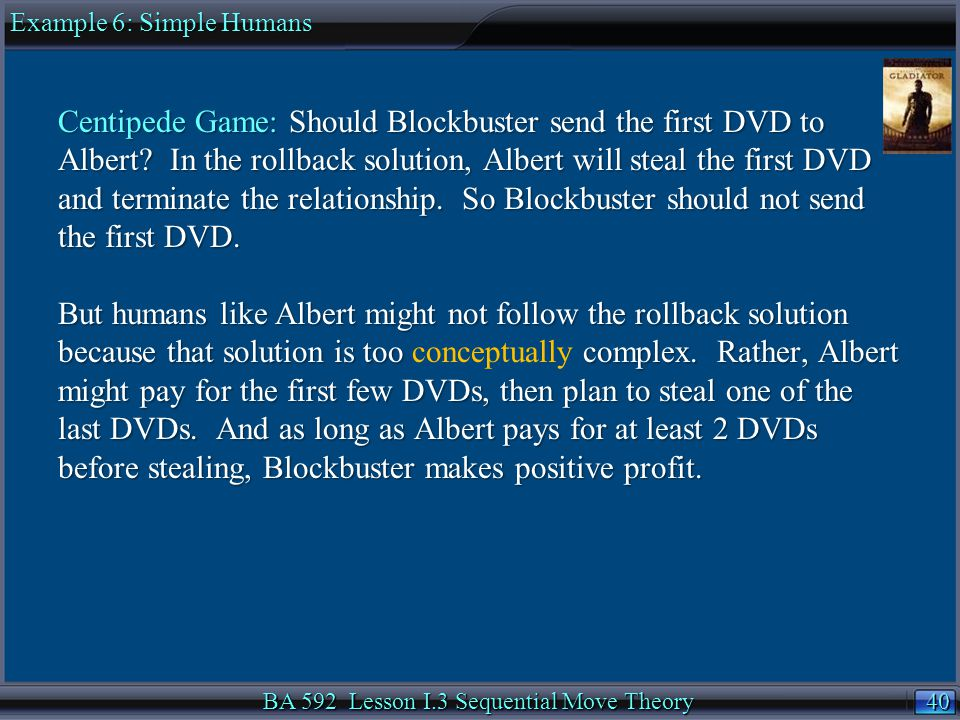 40 BA 592 Lesson I.3 Sequential Move Theory Centipede Game: Should Blockbuster send the first DVD to Albert.
