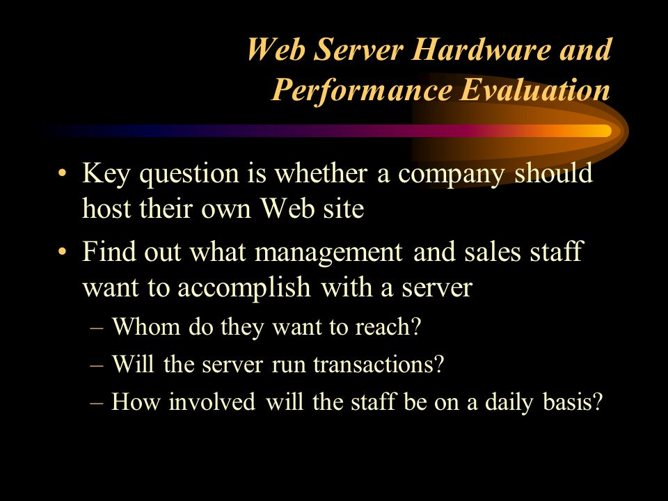 Web Server Hardware and Performance Evaluation Key question is whether a company should host their own Web site Find out what management and sales staff want to accomplish with a server –Whom do they want to reach.