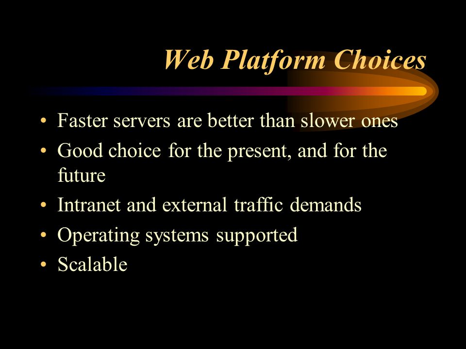 Web Platform Choices Faster servers are better than slower ones Good choice for the present, and for the future Intranet and external traffic demands Operating systems supported Scalable