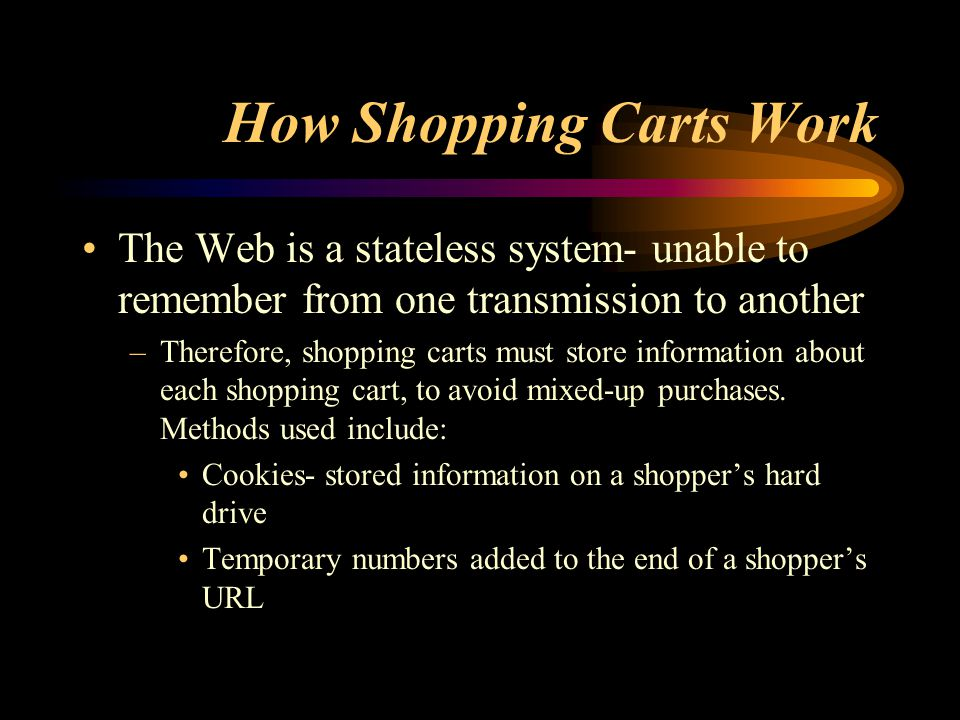How Shopping Carts Work The Web is a stateless system- unable to remember from one transmission to another –Therefore, shopping carts must store information about each shopping cart, to avoid mixed-up purchases.